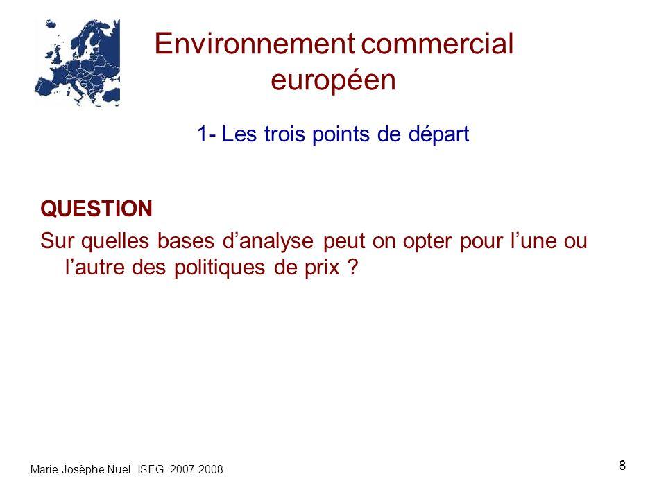 8 Environnement commercial européen Marie-Josèphe Nuel_ISEG_2007-2008 1- Les trois points de départ QUESTION Sur quelles bases danalyse peut on opter pour lune ou lautre des politiques de prix