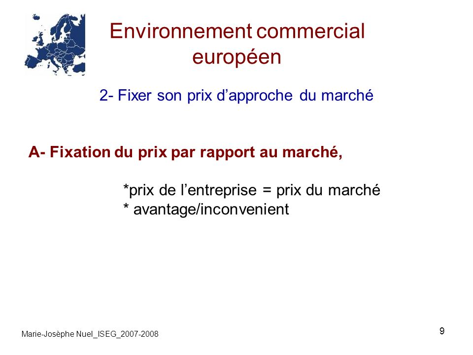 10 Environnement commercial européen Marie-Josèphe Nuel_ISEG_2007-2008 2- Fixer son prix dapproche du marché B- Fixation du prix supérieure au coût de revient complet, *vérification de la cause * analyse de la concurrence