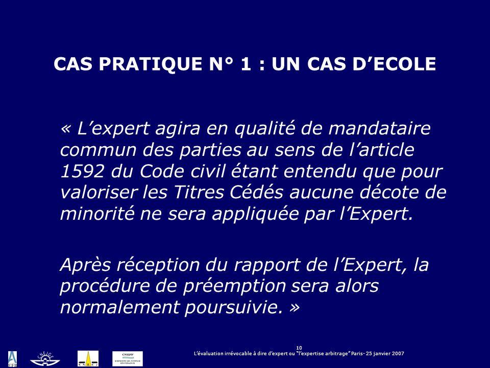 10 Lévaluation irrévocable à dire dexpert ou lexpertise arbitrage Paris- 25 janvier 2007 CAS PRATIQUE N° 1 : UN CAS DECOLE « Lexpert agira en qualité