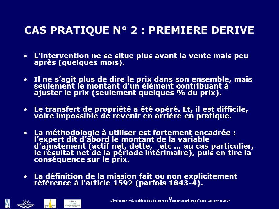 14 Lévaluation irrévocable à dire dexpert ou lexpertise arbitrage Paris- 25 janvier 2007 CAS PRATIQUE N° 2 : PREMIERE DERIVE Lintervention ne se situe