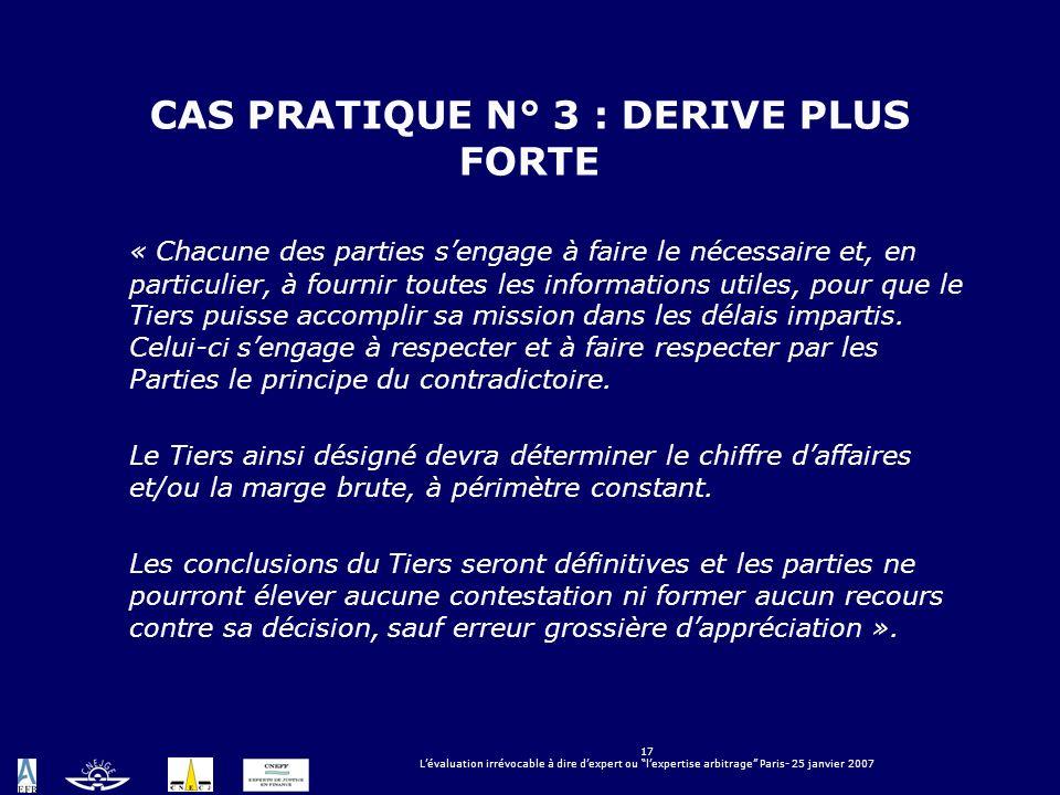 17 Lévaluation irrévocable à dire dexpert ou lexpertise arbitrage Paris- 25 janvier 2007 CAS PRATIQUE N° 3 : DERIVE PLUS FORTE « Chacune des parties s