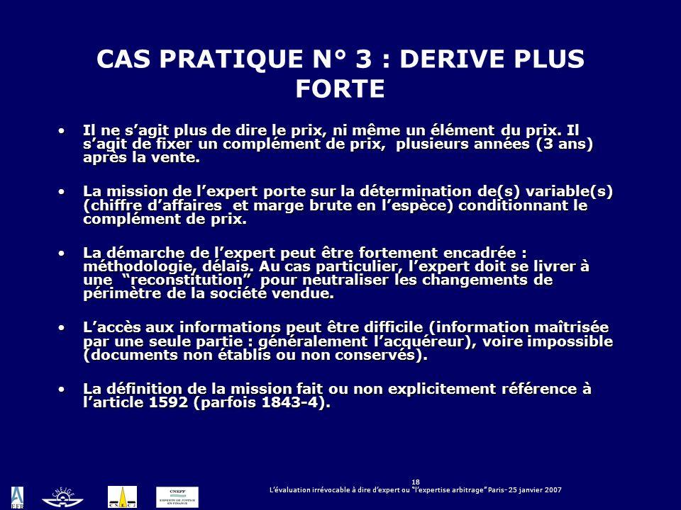18 Lévaluation irrévocable à dire dexpert ou lexpertise arbitrage Paris- 25 janvier 2007 CAS PRATIQUE N° 3 : DERIVE PLUS FORTE Il ne sagit plus de dir