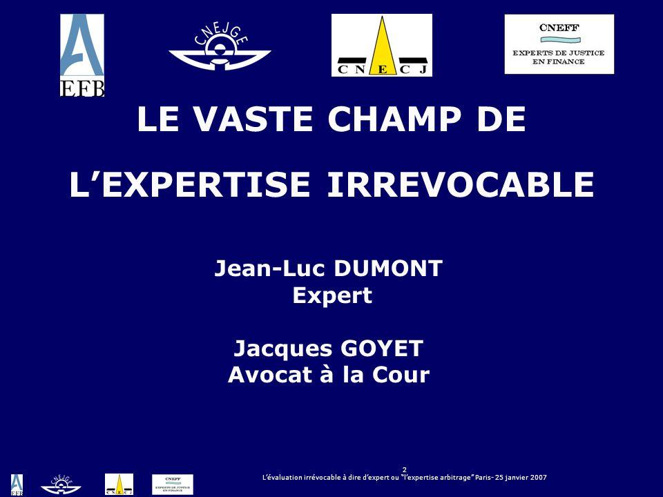 2 Lévaluation irrévocable à dire dexpert ou lexpertise arbitrage Paris- 25 janvier 2007 LE VASTE CHAMP DE LEXPERTISE IRREVOCABLE Jean-Luc DUMONT Exper
