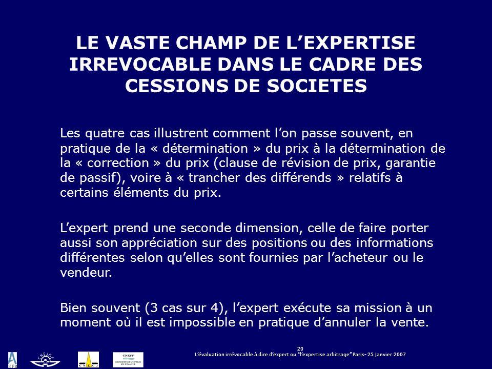20 Lévaluation irrévocable à dire dexpert ou lexpertise arbitrage Paris- 25 janvier 2007 LE VASTE CHAMP DE LEXPERTISE IRREVOCABLE DANS LE CADRE DES CE