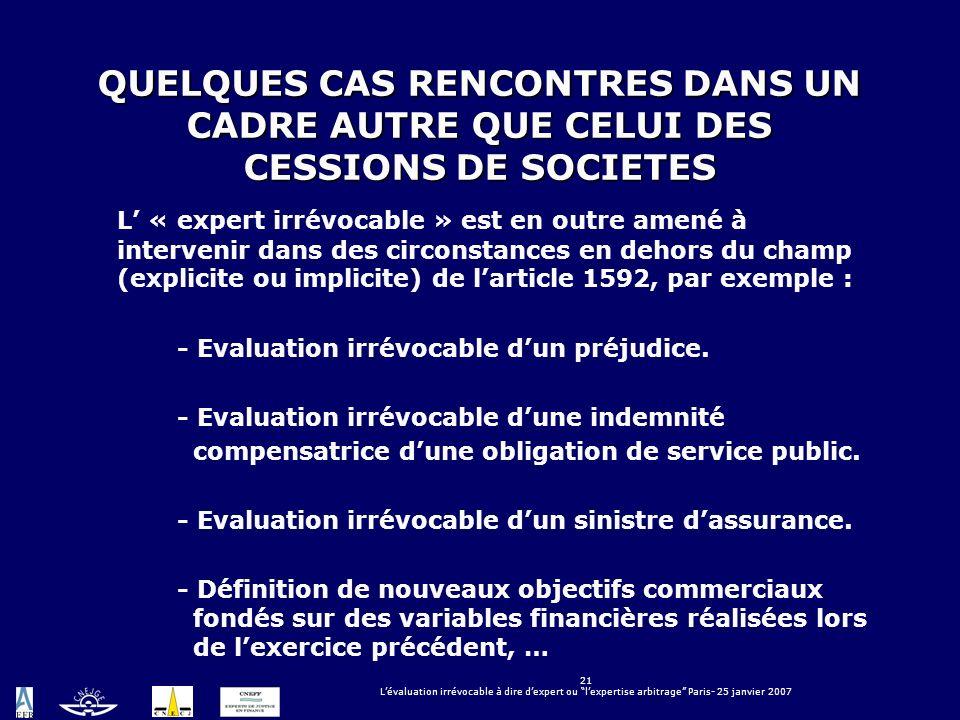 21 Lévaluation irrévocable à dire dexpert ou lexpertise arbitrage Paris- 25 janvier 2007 QUELQUES CAS RENCONTRES DANS UN CADRE AUTRE QUE CELUI DES CES