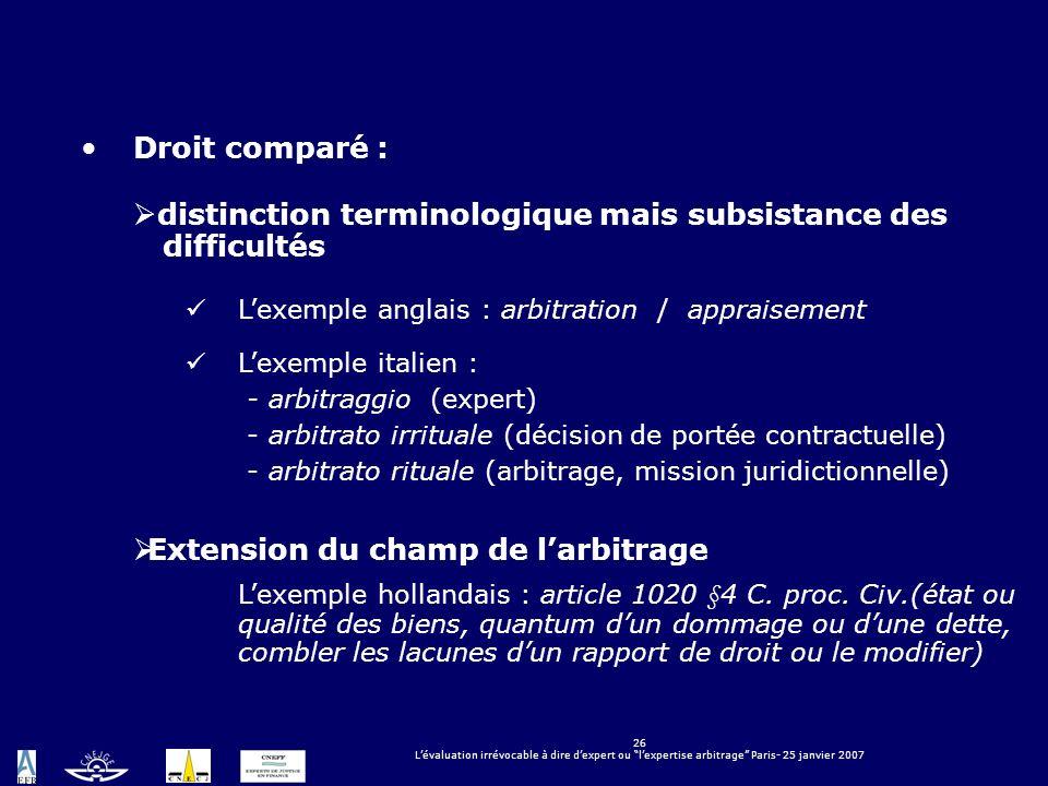 26 Lévaluation irrévocable à dire dexpert ou lexpertise arbitrage Paris- 25 janvier 2007 Droit comparé : distinction terminologique mais subsistance d
