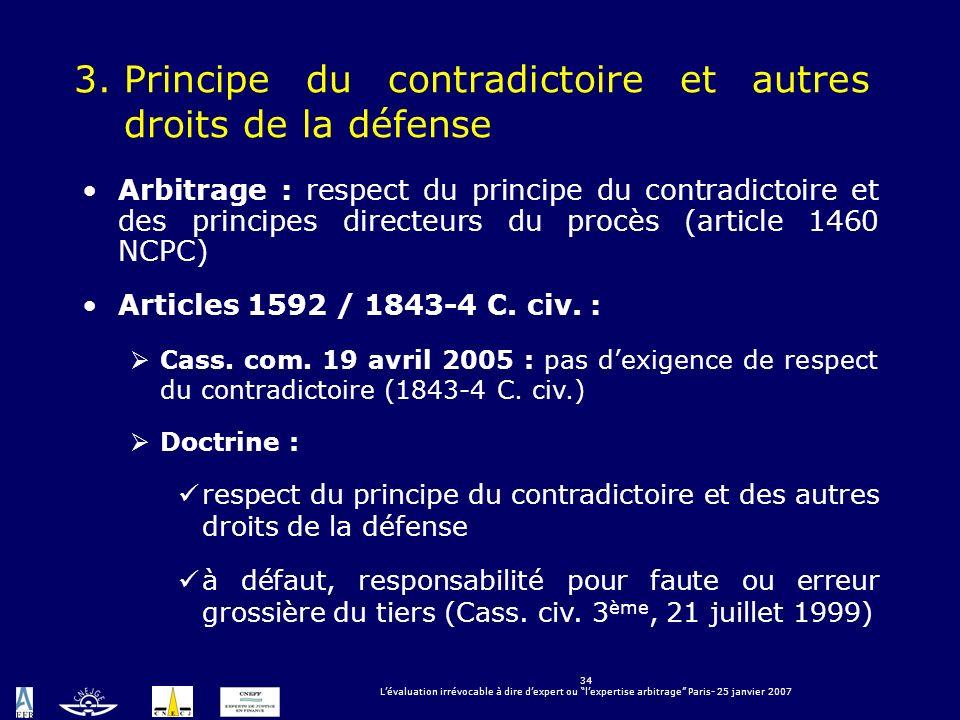34 Lévaluation irrévocable à dire dexpert ou lexpertise arbitrage Paris- 25 janvier 2007 3.Principe du contradictoire et autres droits de la défense A