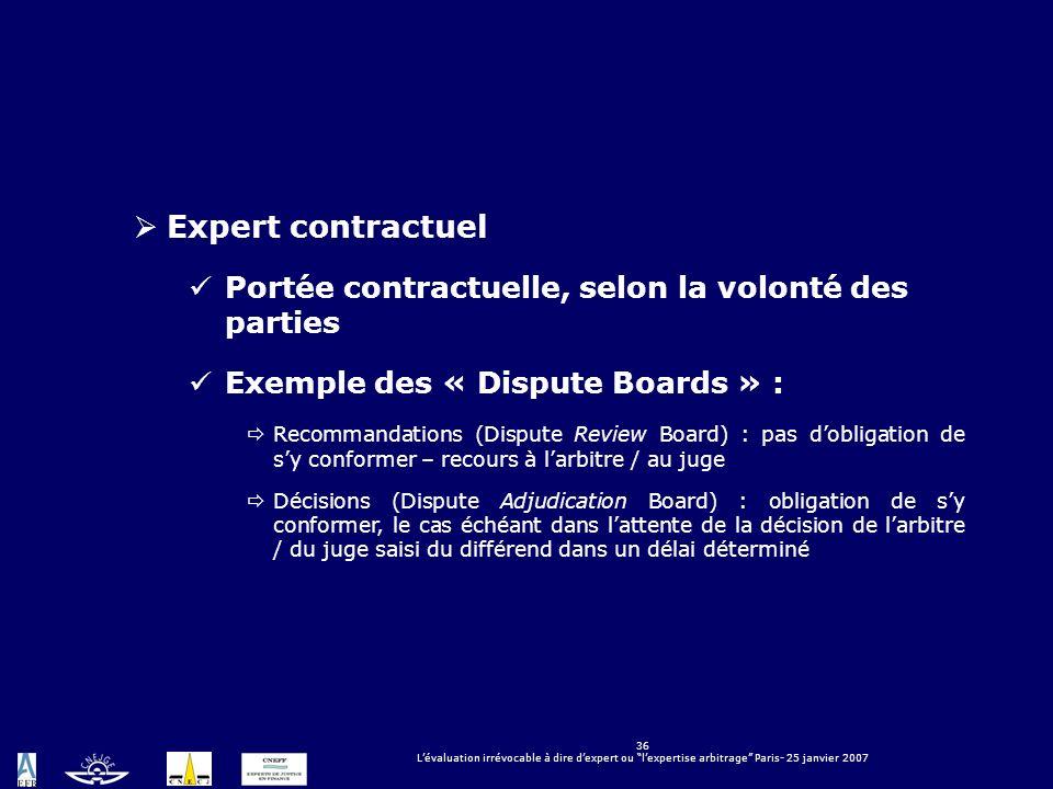 36 Lévaluation irrévocable à dire dexpert ou lexpertise arbitrage Paris- 25 janvier 2007 Expert contractuel Portée contractuelle, selon la volonté des