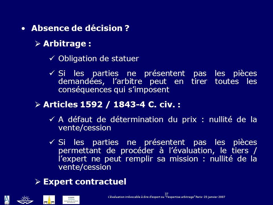 37 Lévaluation irrévocable à dire dexpert ou lexpertise arbitrage Paris- 25 janvier 2007 Absence de décision ? Arbitrage : Obligation de statuer Si le