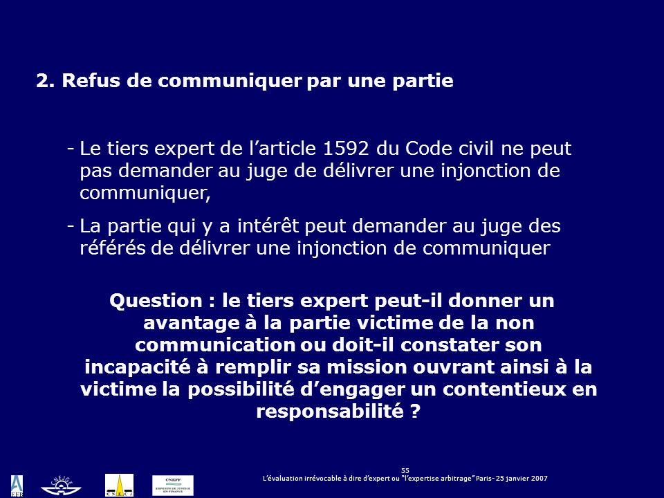 55 Lévaluation irrévocable à dire dexpert ou lexpertise arbitrage Paris- 25 janvier 2007 2. Refus de communiquer par une partie -Le tiers expert de la