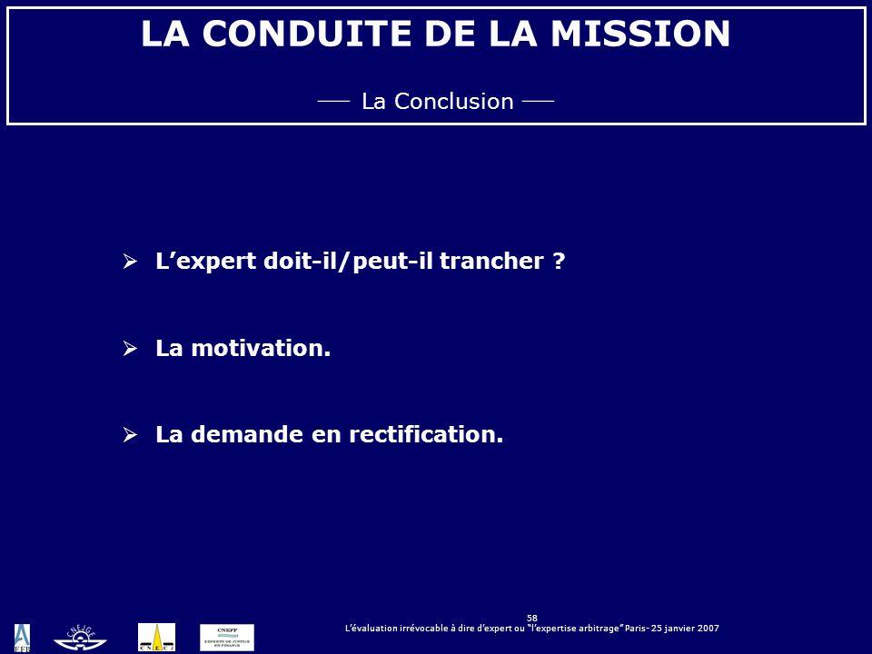 58 Lévaluation irrévocable à dire dexpert ou lexpertise arbitrage Paris- 25 janvier 2007 LA CONDUITE DE LA MISSION La Conclusion Lexpert doit-il/peut-