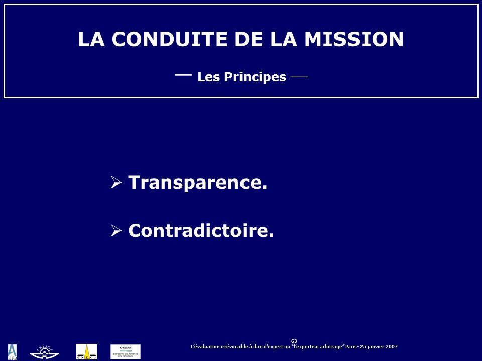 63 Lévaluation irrévocable à dire dexpert ou lexpertise arbitrage Paris- 25 janvier 2007 LA CONDUITE DE LA MISSION Les Principes Transparence. Contrad