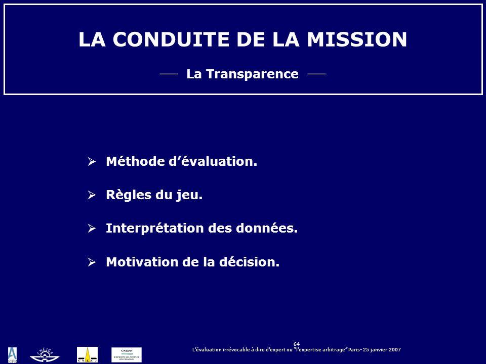 64 Lévaluation irrévocable à dire dexpert ou lexpertise arbitrage Paris- 25 janvier 2007 LA CONDUITE DE LA MISSION La Transparence Méthode dévaluation
