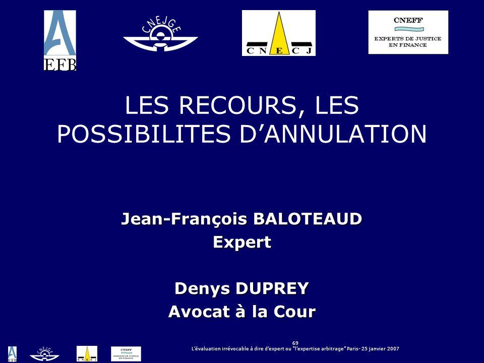 69 Lévaluation irrévocable à dire dexpert ou lexpertise arbitrage Paris- 25 janvier 2007 LES RECOURS, LES POSSIBILITES DANNULATION Jean-François BALOT