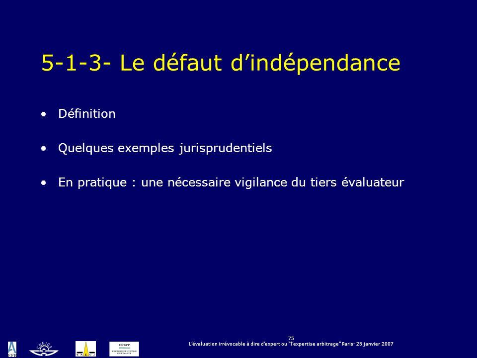 75 Lévaluation irrévocable à dire dexpert ou lexpertise arbitrage Paris- 25 janvier 2007 5-1-3- Le défaut dindépendance Définition Quelques exemples j