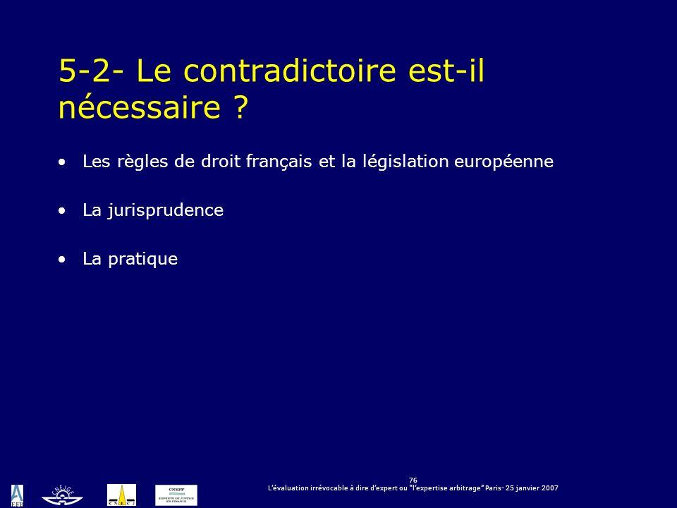 76 Lévaluation irrévocable à dire dexpert ou lexpertise arbitrage Paris- 25 janvier 2007 5-2- Le contradictoire est-il nécessaire ? Les règles de droi