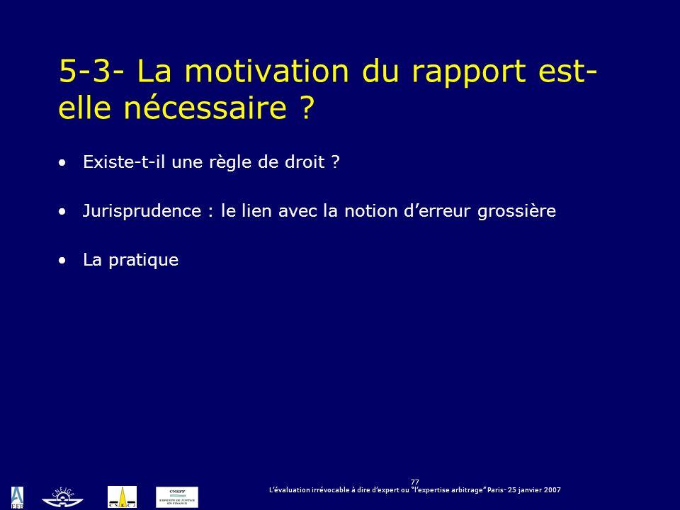 77 Lévaluation irrévocable à dire dexpert ou lexpertise arbitrage Paris- 25 janvier 2007 5-3- La motivation du rapport est- elle nécessaire ? Existe-t