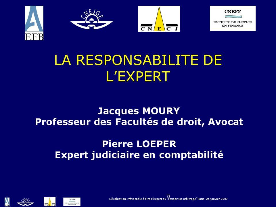 79 Lévaluation irrévocable à dire dexpert ou lexpertise arbitrage Paris- 25 janvier 2007 LA RESPONSABILITE DE LEXPERT Jacques MOURY Professeur des Fac