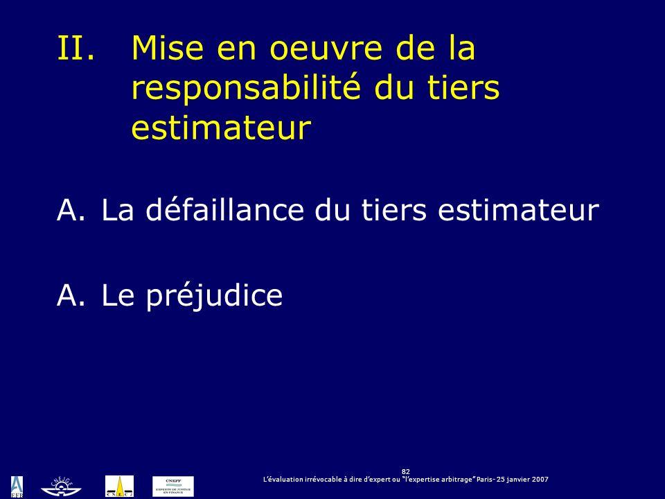 82 Lévaluation irrévocable à dire dexpert ou lexpertise arbitrage Paris- 25 janvier 2007 II.Mise en oeuvre de la responsabilité du tiers estimateur A.