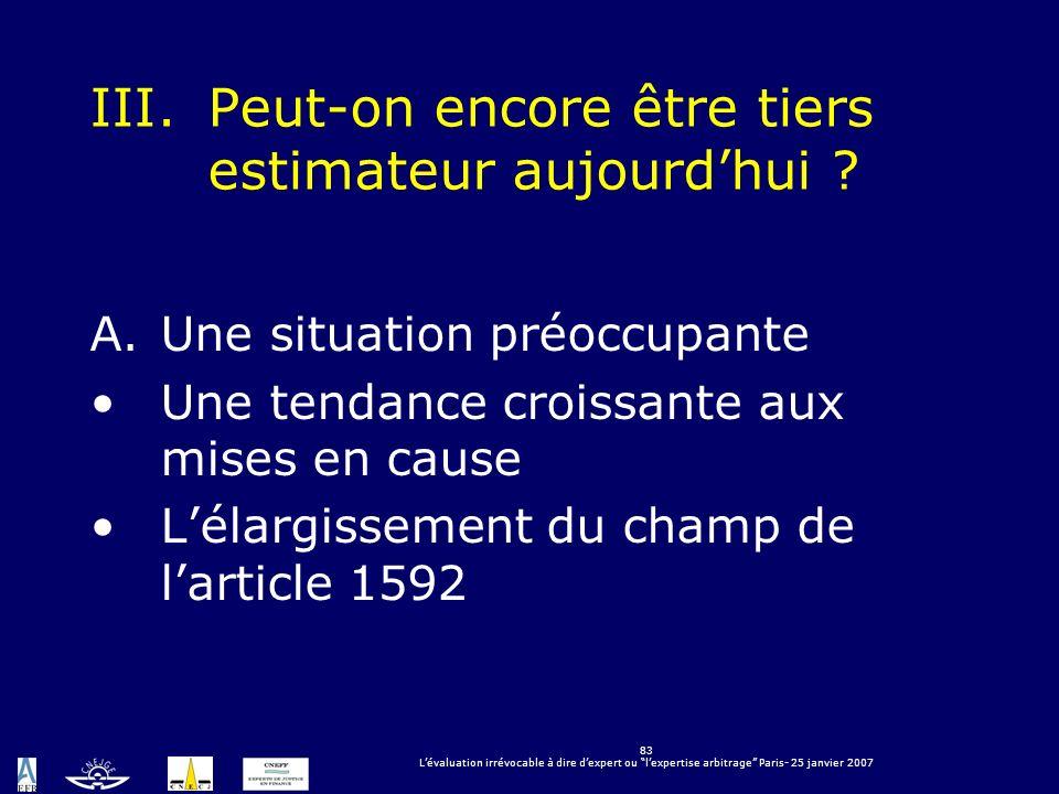83 Lévaluation irrévocable à dire dexpert ou lexpertise arbitrage Paris- 25 janvier 2007 III.Peut-on encore être tiers estimateur aujourdhui ? A.Une s