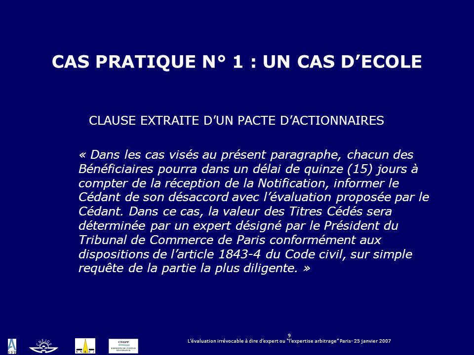 9 Lévaluation irrévocable à dire dexpert ou lexpertise arbitrage Paris- 25 janvier 2007 CAS PRATIQUE N° 1 : UN CAS DECOLE CLAUSE EXTRAITE DUN PACTE DA