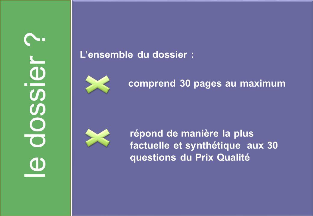 le dossier ? Lensemble du dossier : comprend 30 pages au maximum répond de manière la plus factuelle et synthétique aux 30 questions du Prix Qualité