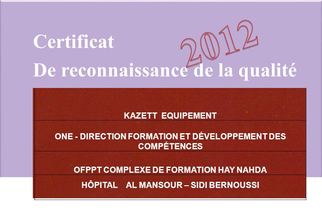 Certificat De reconnaissance de la qualité KAZETT EQUIPEMENT ONE - DIRECTION FORMATION ET DÉVELOPPEMENT DES COMPÉTENCES OFPPT COMPLEXE DE FORMATION HAY NAHDA HÔPITAL AL MANSOUR – SIDI BERNOUSSI