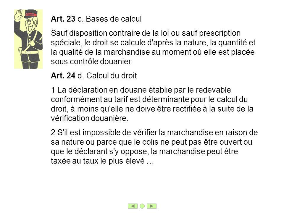 Art. 23 c. Bases de calcul Sauf disposition contraire de la loi ou sauf prescription spéciale, le droit se calcule d'après la nature, la quantité et l