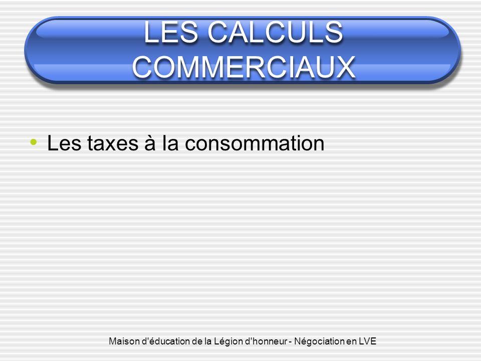 Maison d éducation de la Légion d honneur - Négociation en LVE LES CALCULS COMMERCIAUX Les taxes à la consommation : La TVA (Taxe sur la Valeur Ajoutée) : http://ec.europa.eu/taxation_customs/taxation/vat/how_vat_w orks/index_fr.htm http://ec.europa.eu/taxation_customs/taxation/vat/how_vat_w orks/index_fr.htm Plusieurs taux de TVA (Taux Super réduit, Réduit, Normal, Parking) vat_rates_fr 2013.pdf vat_rates_fr 2013.pdf Cest une taxe supportée par le consommateur final Les calculs de TVA : HT=>TTC : TTC=>HT : TTC = HTx(1+t) HT = TTC/(1+t)