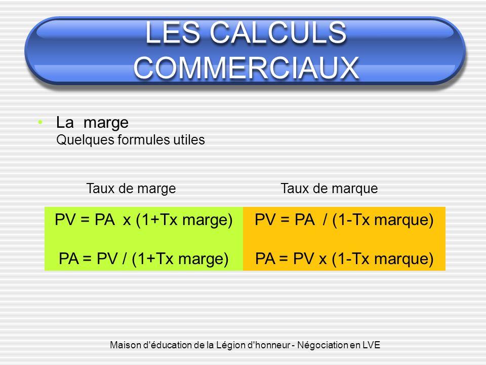 Maison d'éducation de la Légion d'honneur - Négociation en LVE LES CALCULS COMMERCIAUX PV = PA x (1+Tx marge) PA = PV / (1+Tx marge) La marge Quelques