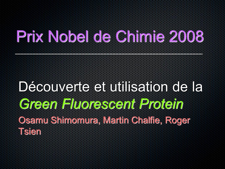 Prix Nobel de Chimie 2008 Découverte et utilisation de la Green Fluorescent Protein Osamu Shimomura, Martin Chalfie, Roger Tsien