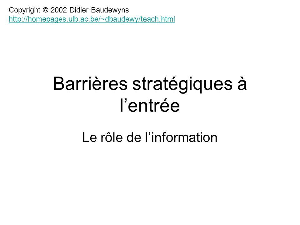 Barrières stratégiques à lentrée Le rôle de linformation Copyright © 2002 Didier Baudewyns http://homepages.ulb.ac.be/~dbaudewy/teach.html http://homepages.ulb.ac.be/~dbaudewy/teach.html