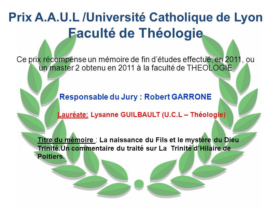 Prix A.A.U.L /Université Catholique de Lyon Faculté de Théologie Ce prix récompense un mémoire de fin détudes effectué, en 2011, ou un master 2 obtenu