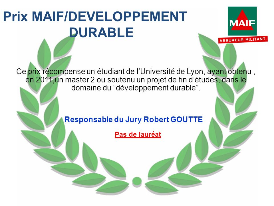 Prix MAIF/DEVELOPPEMENT DURABLE Ce prix récompense un étudiant de lUniversité de Lyon, ayant obtenu, en 2011,un master 2 ou soutenu un projet de fin d
