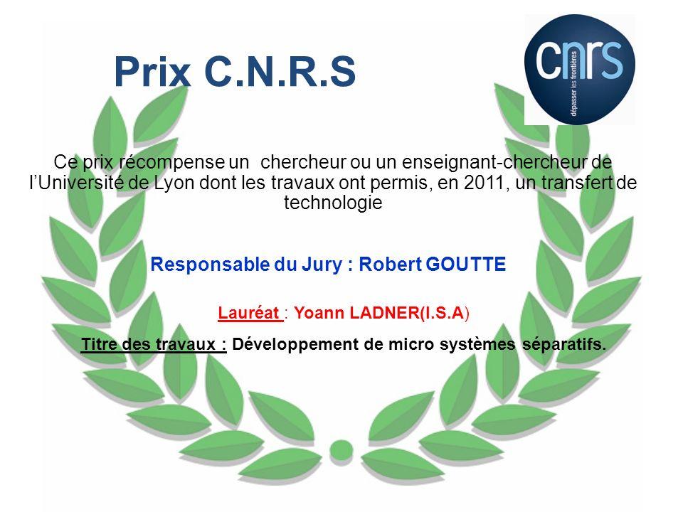 Prix C.N.R.S Ce prix récompense un chercheur ou un enseignant-chercheur de lUniversité de Lyon dont les travaux ont permis, en 2011, un transfert de t