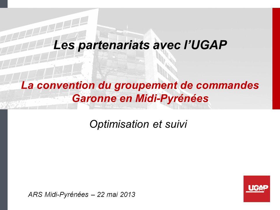 Les partenariats avec lUGAP La convention du groupement de commandes Garonne en Midi-Pyrénées Optimisation et suivi ARS Midi-Pyrénées – 22 mai 2013
