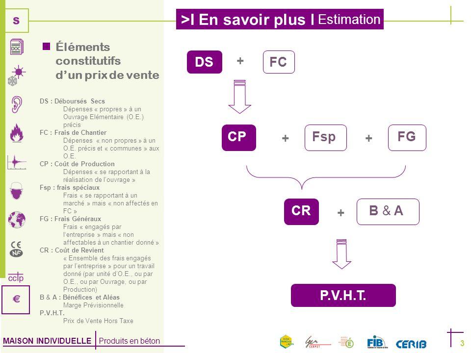 MAISON INDIVIDUELLE Produits en béton >I En savoir plus I Estimation 3 DSFC CP Fsp FG CR B & A P.V.H.T. + ++ + Éléments constitutifs dun prix de vente
