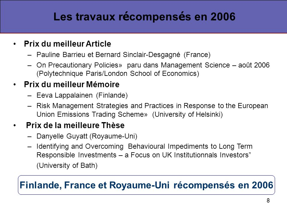 8 Prix du meilleur Article –Pauline Barrieu et Bernard Sinclair-Desgagné (France) –On Precautionary Policies» paru dans Management Science – août 2006 (Polytechnique Paris/London School of Economics) Prix du meilleur Mémoire –Eeva Lappalainen (Finlande) –Risk Management Strategies and Practices in Response to the European Union Emissions Trading Scheme» (University of Helsinki) Prix de la meilleure Thèse –Danyelle Guyatt (Royaume-Uni) –Identifying and Overcoming Behavioural Impediments to Long Term Responsible Investments – a Focus on UK Institutionnals Investors (University of Bath) Les travaux r é compens é s en 2006 Finlande, France et Royaume-Uni récompensés en 2006