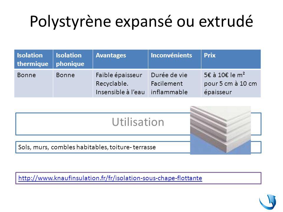 Polystyrène expansé ou extrudé Isolation thermique Isolation phonique AvantagesInconvénientsPrix Bonne Faible épaisseur Recyclable. Insensible à leau