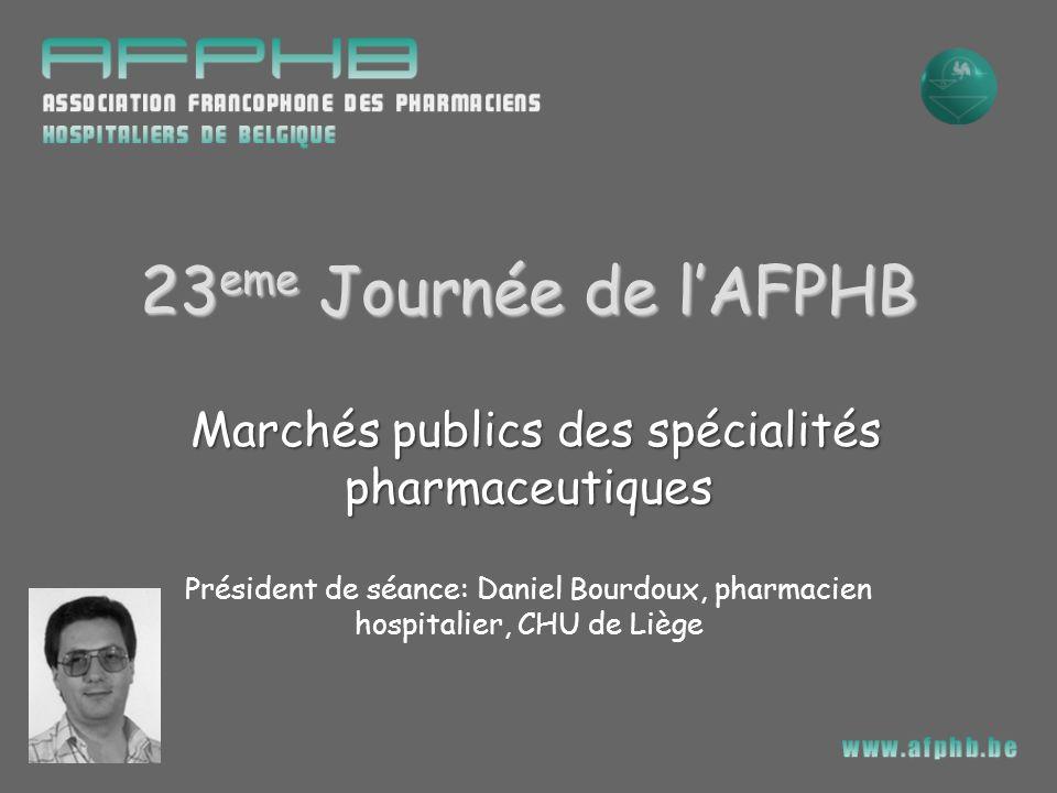 23 eme Journée de lAFPHB Marchés publics des spécialités pharmaceutiques Président de séance: Daniel Bourdoux, pharmacien hospitalier, CHU de Liège