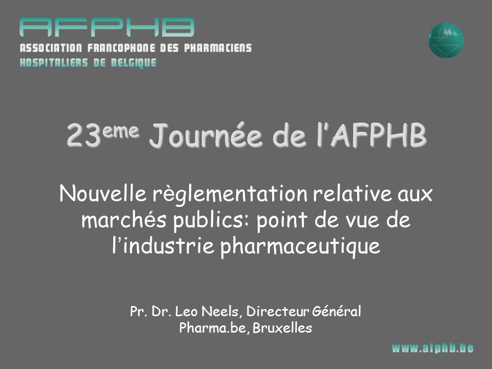 Nouvelle r è glementation relative aux march é s publics: point de vue de l industrie pharmaceutique Pr. Dr. Leo Neels, Directeur Général Pharma.be, B