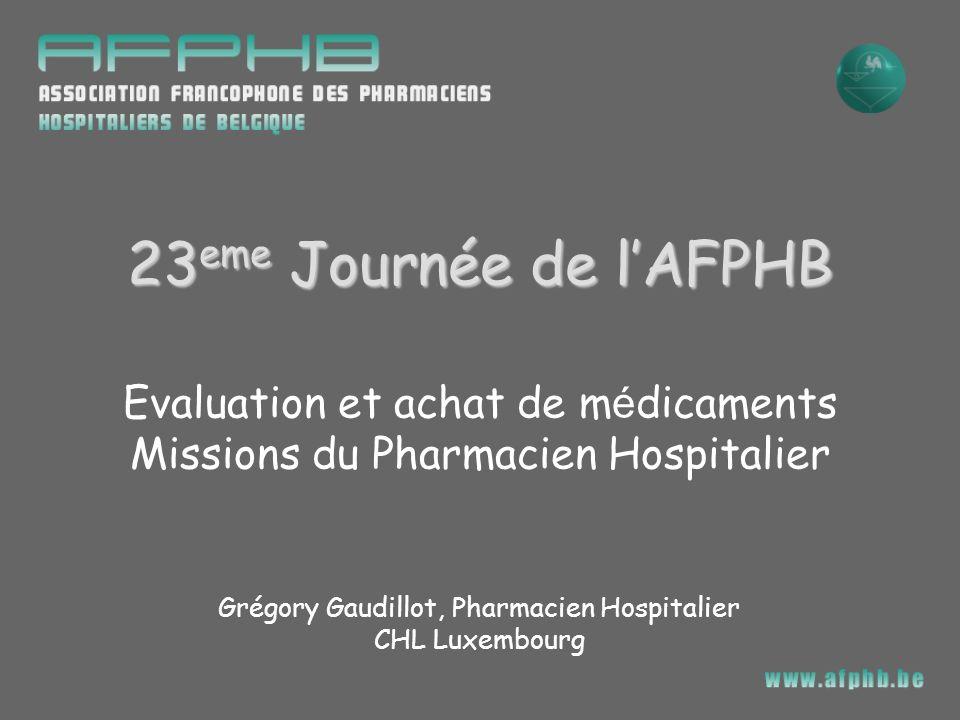 Evaluation et achat de m é dicaments Missions du Pharmacien Hospitalier Grégory Gaudillot, Pharmacien Hospitalier CHL Luxembourg 23 eme Journée de lAF