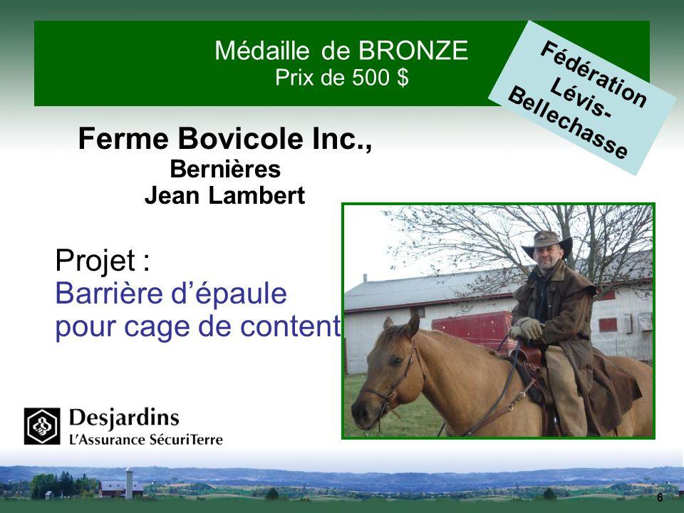 6 Médaille de BRONZE Prix de 500 $ Ferme Bovicole Inc., Bernières Jean Lambert Projet : Barrière dépaule pour cage de contention Fédération Lévis- Bel