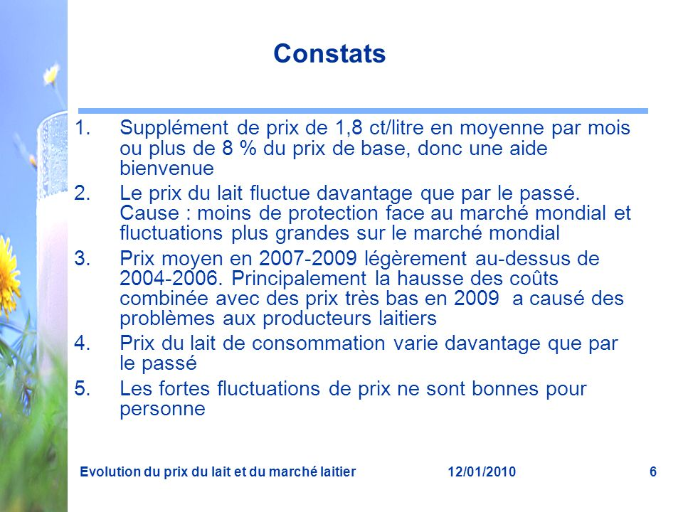 12/01/2010Evolution du prix du lait et du marché laitier6 Constats 1.Supplément de prix de 1,8 ct/litre en moyenne par mois ou plus de 8 % du prix de