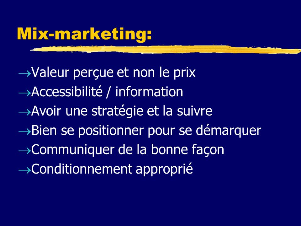 Mix-marketing: Valeur perçue et non le prix Accessibilité / information Avoir une stratégie et la suivre Bien se positionner pour se démarquer Communiquer de la bonne façon Conditionnement approprié