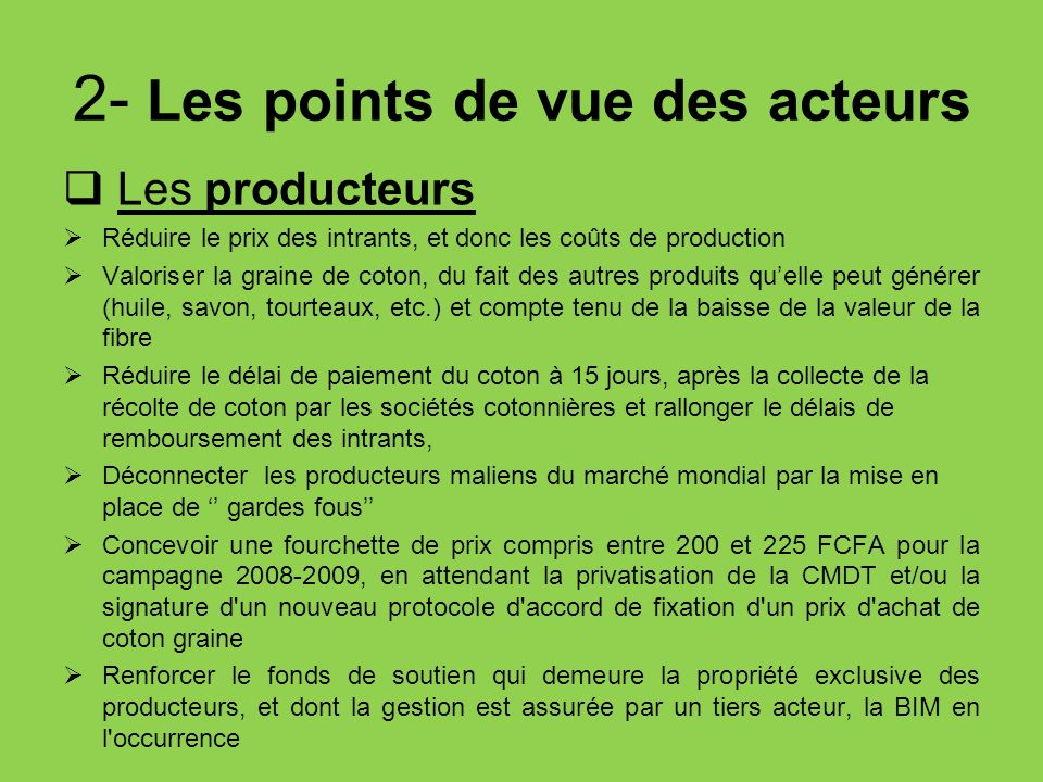 2- Les points de vue des acteurs Les producteurs Réduire le prix des intrants, et donc les coûts de production Valoriser la graine de coton, du fait d