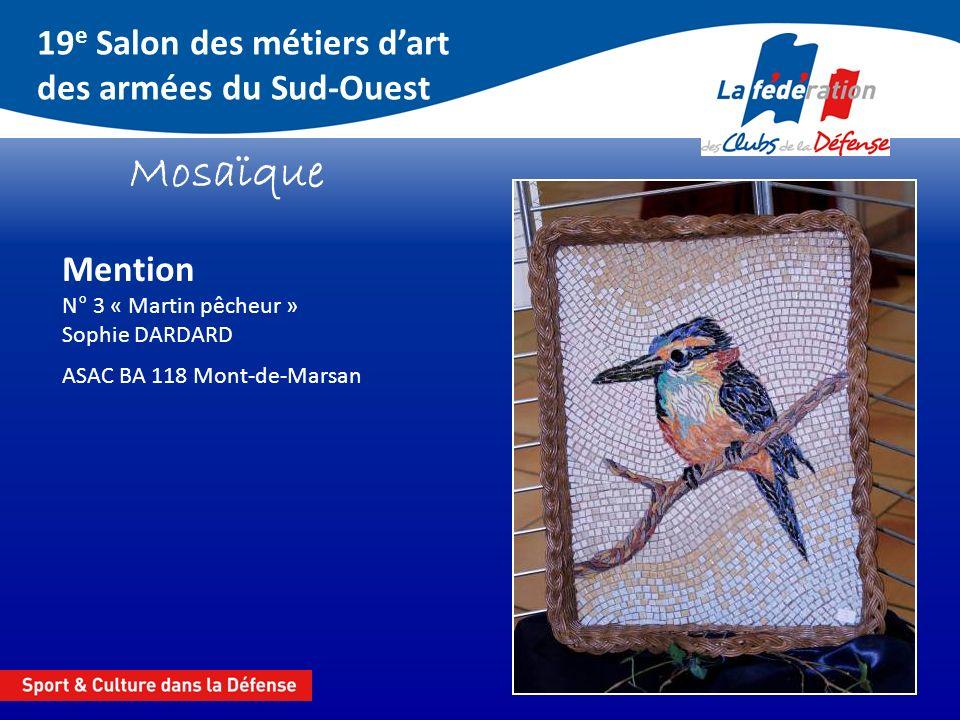 19 e Salon des métiers dart des armées du Sud-Ouest Mosaïque Mention N° 3 « Martin pêcheur » Sophie DARDARD ASAC BA 118 Mont-de-Marsan