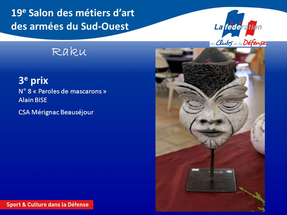 19 e Salon des métiers dart des armées du Sud-Ouest Raku 3 e prix N° 8 « Paroles de mascarons » Alain BISE CSA Mérignac Beauséjour