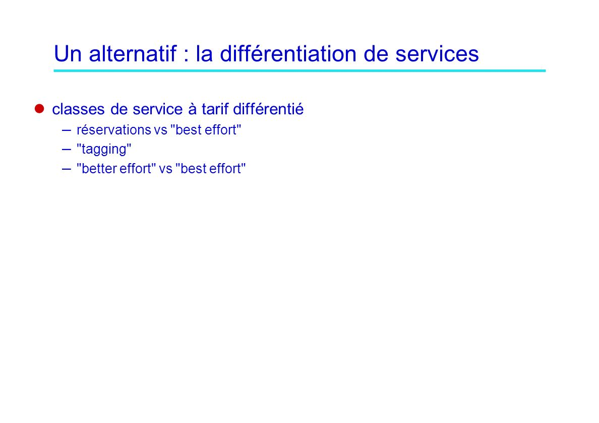 Un alternatif : la différentiation de services classes de service à tarif différentié – réservations vs best effort – tagging – better effort vs best effort
