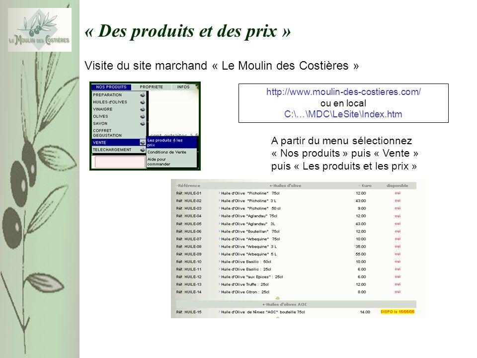 « Des produits et des prix » A partir du menu sélectionnez « Nos produits » puis « Vente » puis « Les produits et les prix » http://www.moulin-des-costieres.com/ ou en local C:\…\MDC\LeSite\Index.htm Visite du site marchand « Le Moulin des Costières »